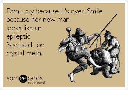 Don't cry because it's over. Smile because her new man looks like an epileptic Sasquatch on crystal meth.