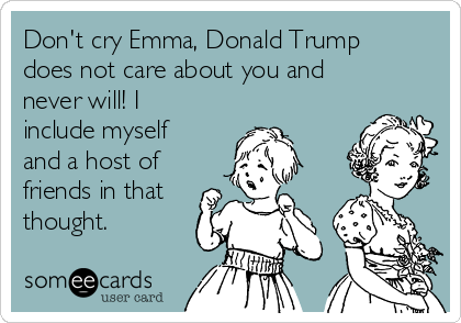 Don't cry Emma, Donald Trump does not care about you and never will! I include myself and a host of friends in that thought.