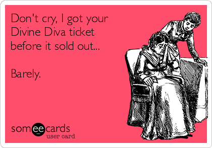 Don't cry, I got your Divine Diva ticket before it sold out...  Barely.