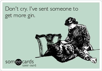 Don't cry. I've sent someone to get more gin.