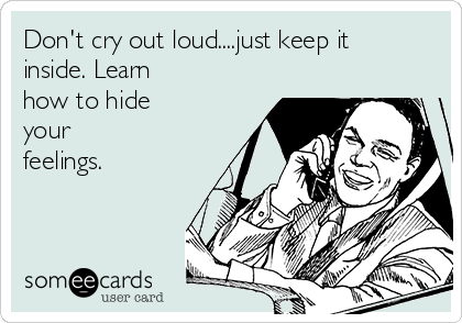 Don't cry out loud....just keep it inside. Learn how to hide your feelings.