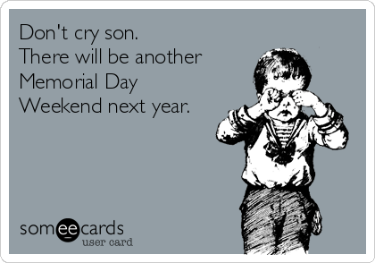 Don't cry son.   There will be another  Memorial Day Weekend next year.