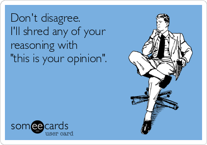 """Don't disagree. I'll shred any of your reasoning with """"this is your opinion""""."""