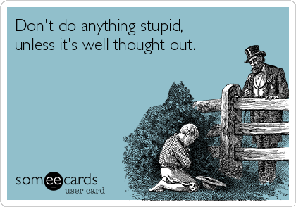 Don't do anything stupid, unless it's well thought out.