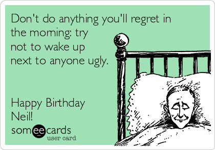 Don't do anything you'll regret in the morning: try not to wake up next to anyone ugly.   Happy Birthday Neil!