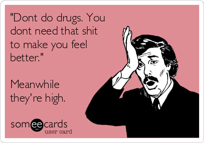 """""""Dont do drugs. You dont need that shit to make you feel better.""""  Meanwhile they're high."""