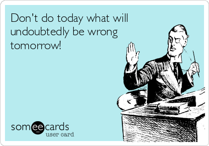 Don't do today what will undoubtedly be wrong  tomorrow!