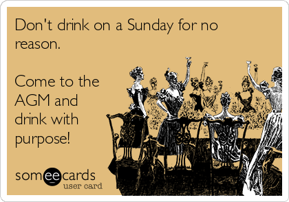 Don't drink on a Sunday for no reason.   Come to the AGM and drink with purpose!