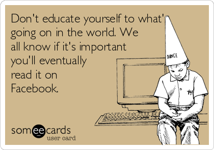 Don't educate yourself to what's going on in the world. We all know if it's important you'll eventually read it on Facebook.