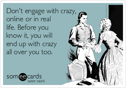 Don't engage with crazy, online or in real life. Before you know it, you will end up with crazy all over you too.