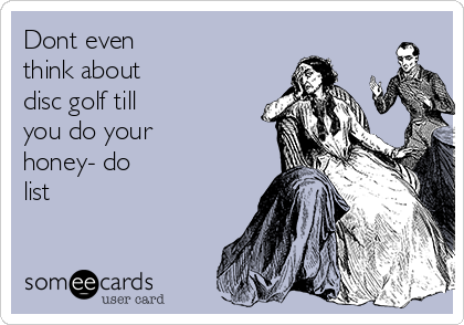 Dont even think about disc golf till you do your honey- do list