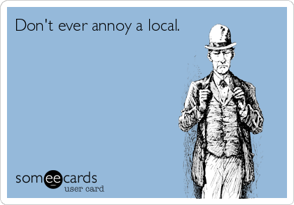 Don't ever annoy a local.