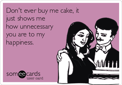 Don't ever buy me cake, it just shows me how unnecessary you are to my happiness.