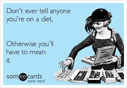 Don't ever tell anyone you're on a diet,   Otherwise you'll have to mean it.
