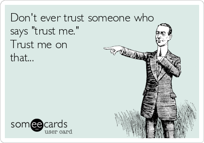 "Don't ever trust someone who says ""trust me."" Trust me on that..."