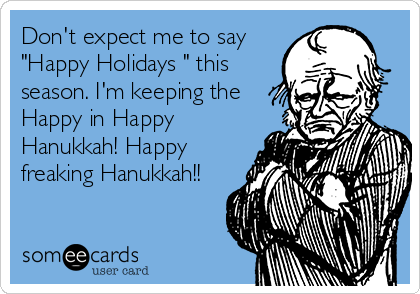 Don T Expect Me To Say Happy Holidays This Season I M Keeping
