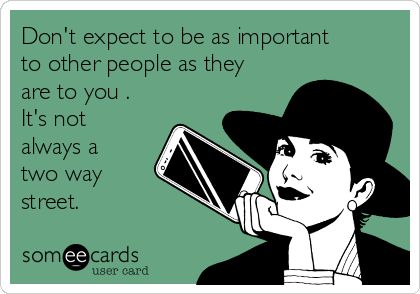 Don't expect to be as important to other people as they are to you . It's not always a two way street.