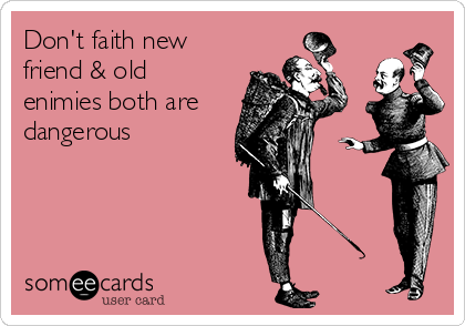 Don't faith new friend & old enimies both are dangerous