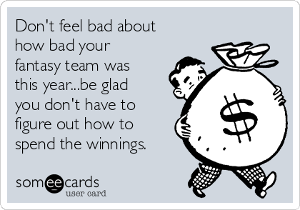 Don't feel bad about how bad your fantasy team was this year...be glad you don't have to figure out how to spend the winnings.