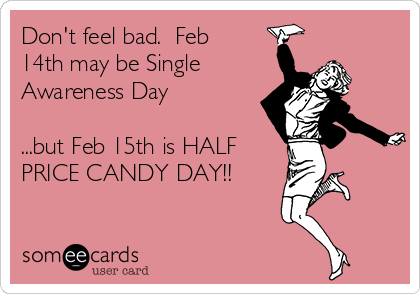 Don't feel bad.  Feb 14th may be Single Awareness Day  ...but Feb 15th is HALF PRICE CANDY DAY!!