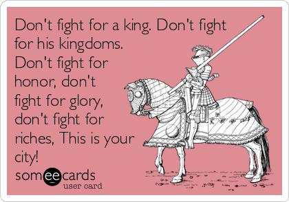 Don't fight for a king. Don't fight for his kingdoms. Don't fight for honor, don't fight for glory, don't fight for riches, This is your city!