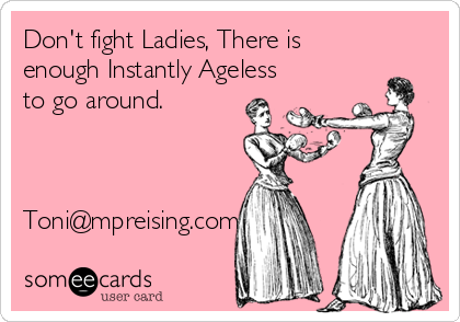 Don't fight Ladies, There is enough Instantly Ageless to go around.    Toni@mpreising.com