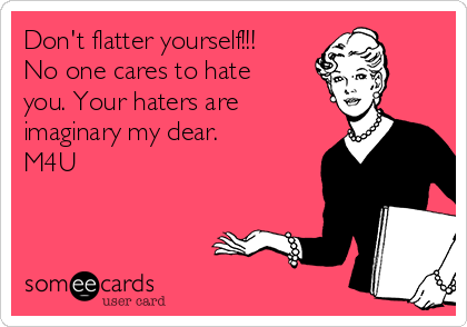 Don't flatter yourself!!! No one cares to hate you. Your haters are imaginary my dear.  M4U