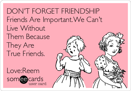 DON'T FORGET FRIENDSHIP Friends Are Important.We Can't Live Without Them Because They Are True Friends.  Love:Reem
