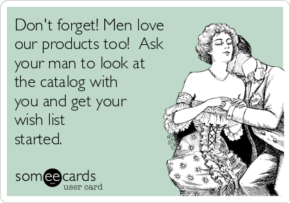 Don't forget! Men love our products too!  Ask your man to look at the catalog with you and get your wish list started.