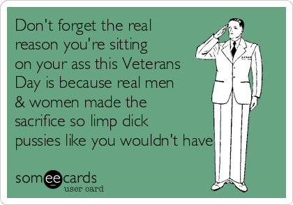 Don't forget the real reason you're sitting on your ass this Veterans Day is because real men & women made the sacrifice so limp dick pussies like you wouldn't have to.