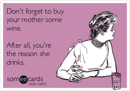 Don't forget to buy your mother some wine.  After all, you're the reason she drinks.