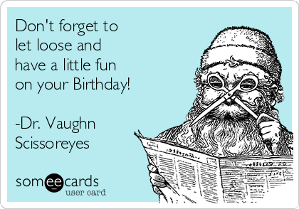 Don't forget to let loose and have a little fun on your Birthday!  -Dr. Vaughn Scissoreyes