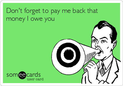 Don't forget to pay me back that money I owe you