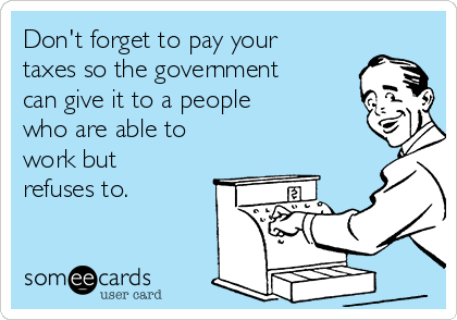 Don't forget to pay your taxes so the government can give it to a people who are able to work but refuses to.