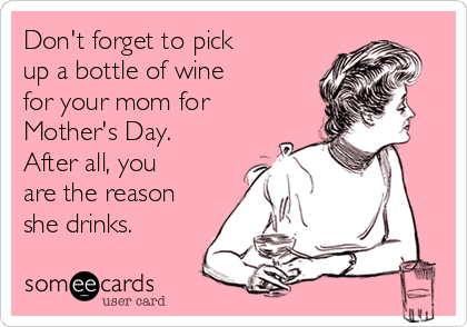 Don't forget to pick  up a bottle of wine  for your mom for Mother's Day. After all, you  are the reason she drinks.