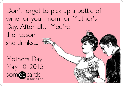 Don't forget to pick up a bottle of wine for your mom for Mother's Day. After all… You're the reason she drinks....  Mothers Day May 10, 2015