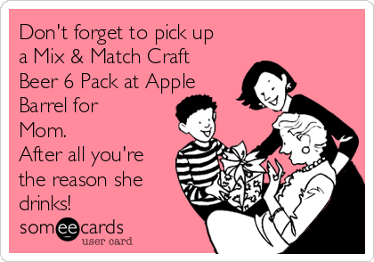 Don't forget to pick up a Mix & Match Craft Beer 6 Pack at Apple Barrel for Mom. After all you're the reason she drinks!