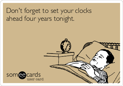 Don't forget to set your clocks ahead four years tonight.