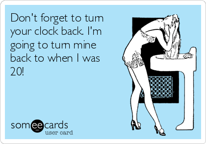 Don't forget to turn your clock back. I'm going to turn mine back to when I was 20!