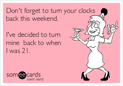 Don't forget to turn your clocks back this weekend.    I've decided to turn mine  back to when I was 21.