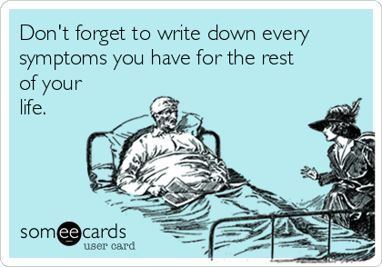 Don't forget to write down every symptoms you have for the rest of your life.