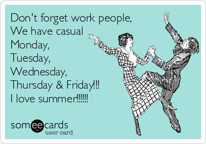 Don't forget work people, We have casual Monday, Tuesday, Wednesday, Thursday & Friday!!! I love summer!!!!!!