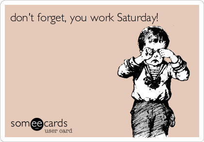 don't forget, you work Saturday!