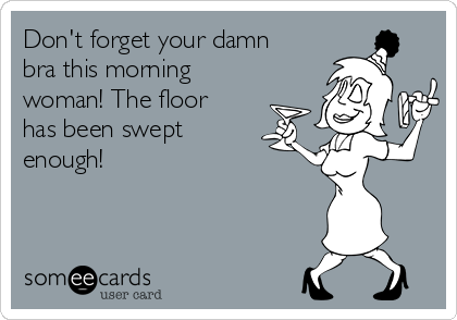 Don't forget your damn bra this morning woman! The floor has been swept enough!