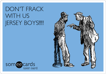 DON'T FRACK WITH US JERSEY BOYS!!!!!