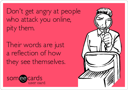 Don't get angry at people who attack you online, pity them.  Their words are just  a reflection of how they see themselves.