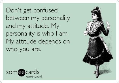 Don't get confused between my personality and my attitude. My personality is who I am. My attitude depends on who you are.
