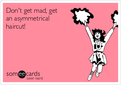 Don't get mad, get an asymmetrical  haircut!