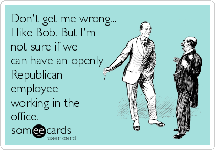 Don't get me wrong... I like Bob. But I'm not sure if we can have an openly Republican employee working in the office.