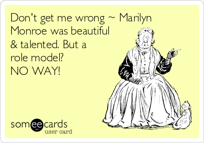 Don't get me wrong ~ Marilyn Monroe was beautiful & talented. But a role model?  NO WAY!